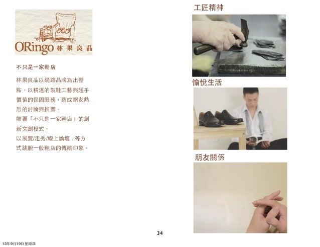 34 不只是⼀一家鞋店 林果良品以網路品牌為出發 點,以精湛的製鞋⼯工藝與超乎 價值的保固服務,造成網友熱 烈的討論與推薦。 顛覆「不只是⼀一家鞋店」的創 新⽂文創模式, 以展覽/⾛走秀/線上論壇...等⽅方 式跳脫⼀一般鞋店的傳統印象。 ⼯工...