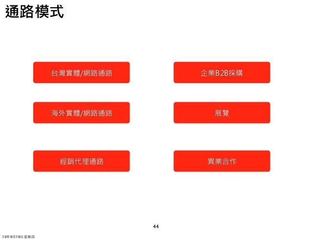 44 通路模式 台灣實體/網路通路 海外實體/網路通路 經銷代理通路 企業B2B採購 展覽 異業合作 13年9月19⽇日星期四