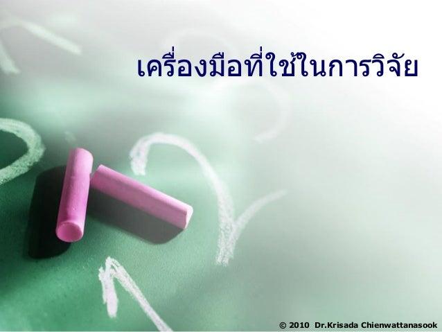 เครื่องมือที่ใช ้ในการวิจัย © 2010 Dr.Krisada Chienwattanasook