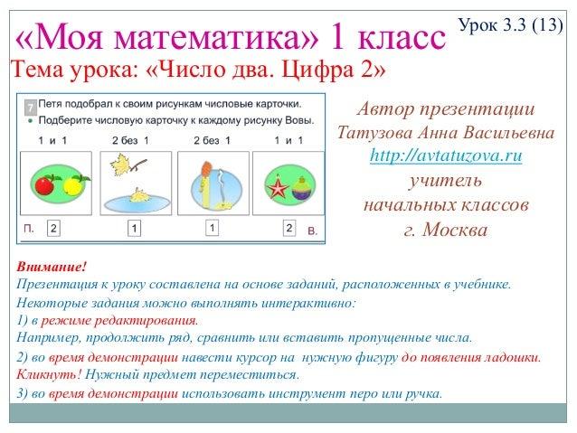 «Моя математика» 1 класс Урок 3.3 (13) Тема урока: «Число два. Цифра 2» Некоторые задания можно выполнять интерактивно: 1)...