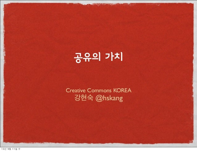 Creative Commons KOREA 강현숙 @hskang 공유의 가치 13년 9월 11일 수