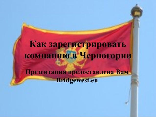 Как зарегистрировать компанию в Черногории Презентация предоставлена Вам Bridgewest.eu