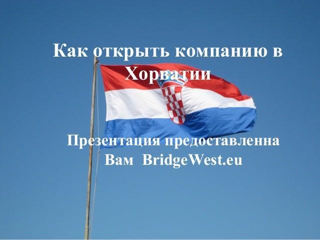 Как открыть компанию в Хорватии Презентация предоставленна Вам BridgeWest.eu