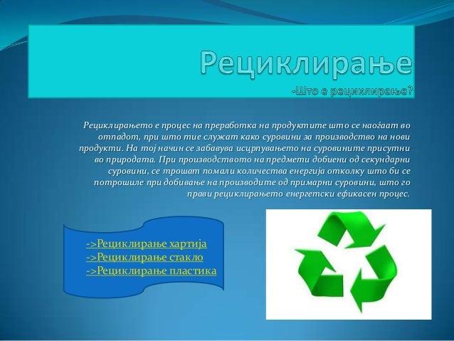 Рециклирањето е процес на преработка на продуктите што се наоѓаат во отпадот, при што тие служат како суровини за производ...