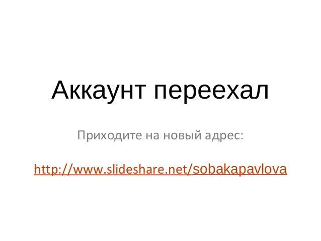 Аккаунт переехал Приходите на новый адрес: http://www.slideshare.net/sobakapavlova
