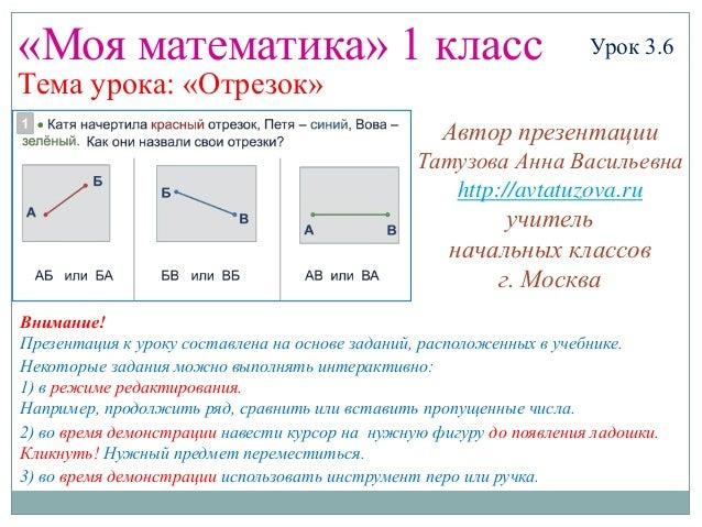 «Моя математика» 1 класс Урок 3.6 Тема урока: «Отрезок» Некоторые задания можно выполнять интерактивно: 1) в режиме редакт...