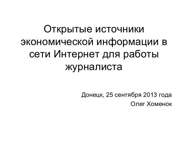 Открытые источники экономической информации в сети Интернет для работы журналиста Донецк, 25 сентября 2013 года Олег Хомен...