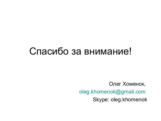 Спасибо за внимание! Олег Хоменок, oleg.khomenok@gmail.com Skype: oleg.khomenok