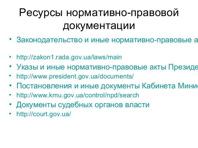 Ресурсы нормативно-правовой документации • Законодательство и иные нормативно-правовые а • http://zakon1.rada.gov.ua/laws/...