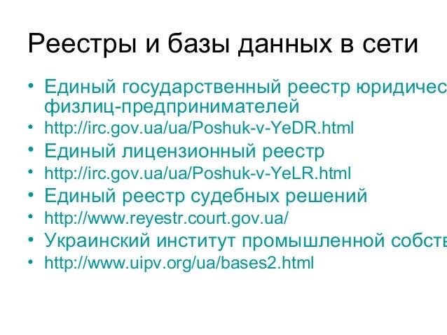 Реестры и базы данных в сети • Единый государственный реестр юридичес физлиц-предпринимателей • http://irc.gov.ua/ua/Poshu...