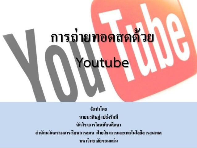 การถ่ายทอดสดด้วย Youtube จัดทาโดย นายนรศิษฏ์ เปล่งรัศมี นักวิชาการโสตทัศนศึกษา สานักนวัตกรรมการเรียนการสอน ฝ่ ายวิชาการและ...