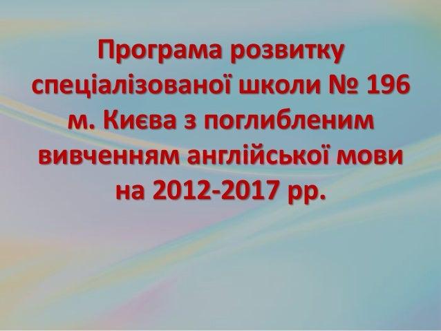 Програма розвитку спеціалізованої школи № 196 м. Києва з поглибленим вивченням англійської мови на 2012-2017 рр.
