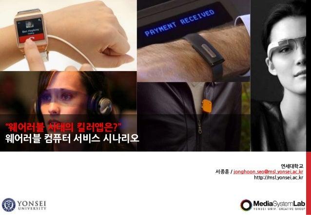 """연세대학교 서종훈 / jonghoon.seo@msl.yonsei.ac.kr http://msl.yonsei.ac.kr """"웨어러블 시대의 킬러앱은?"""" 웨어러블 컴퓨터 서비스 시나리오"""