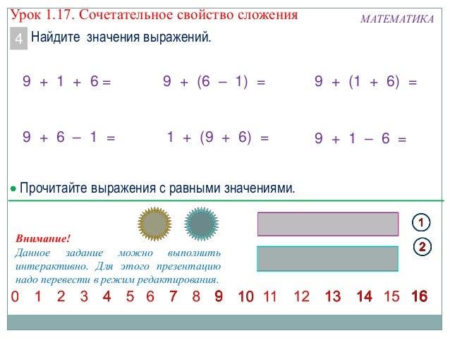 Найдите значения выражений. МАТЕМАТИКА 9 + (1 + 6) =9 + 1 + 6 = Внимание! Данное задание можно выполнить интерактивно. Для...