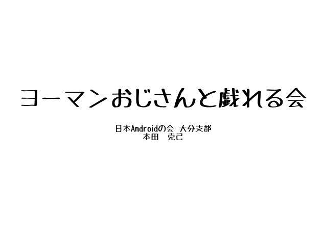 ヨーマンおじさんと戯れる会 日本Androidの会 大分支部 本田 克己