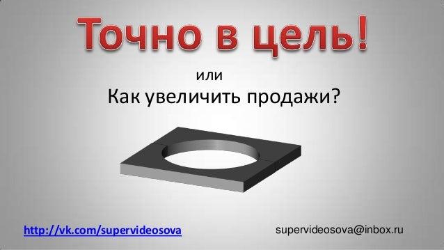 supervideosova@inbox.ru или Как увеличить продажи? http://vk.com/supervideosova
