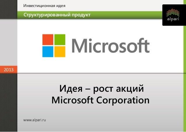 Инвестиционная идея 2013 www.alpari.ru 2013 www.alpari.ru Идея – рост акций Microsoft Corporation Структурированный продукт