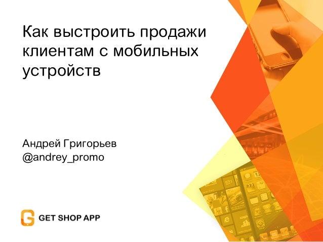 Андрей Григорьев @andrey_promo Как выстроить продажи клиентам с мобильных устройств