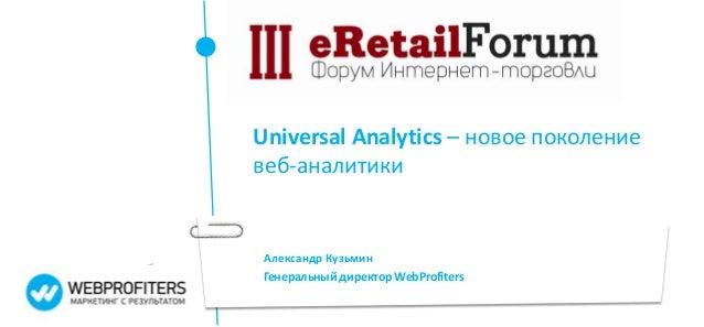 Александр Кузьмин Генеральный директор WebProfiters Universal Analytics – новое поколение веб-аналитики