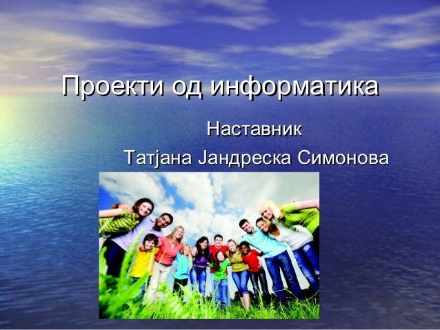 Проекти од информатикаПроекти од информатика НаставникНаставник Татјана Јандреска СимоноваТатјана Јандреска Симонова