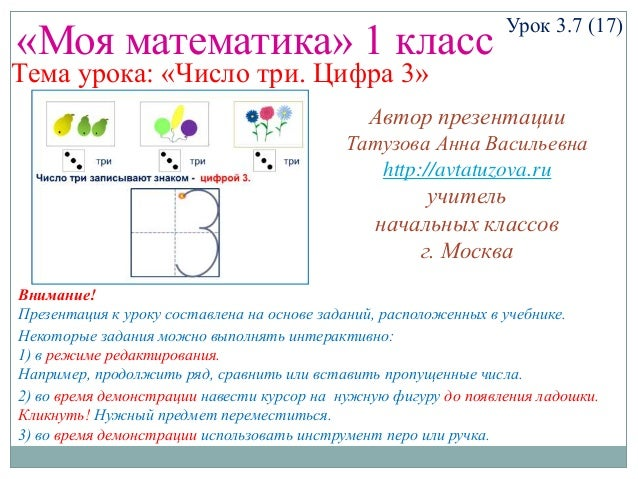 «Моя математика» 1 класс Урок 3.7 (17) Тема урока: «Число три. Цифра 3» Некоторые задания можно выполнять интерактивно: 1)...