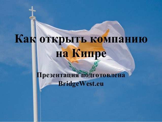 Как открыть компанию на Кипре Презентация подготовлена BridgeWest.eu