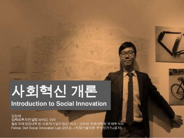 사회혁신 개론 Introduction to Social Innovation 김정태 임팩트투자컨설팅 MYSC 이사 헐트국제경영대학원 사회적기업가정신 석사 / 고려대 국제대학원 국제학석사 Fellow, Dell Social...