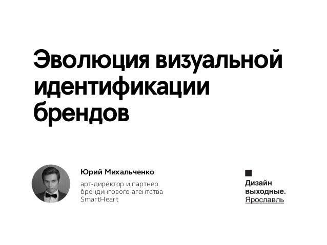 Эволюция визуальной идентификации брендов Юрий Михальченко арт-директор и партнер брендингового агентства SmartHeart
