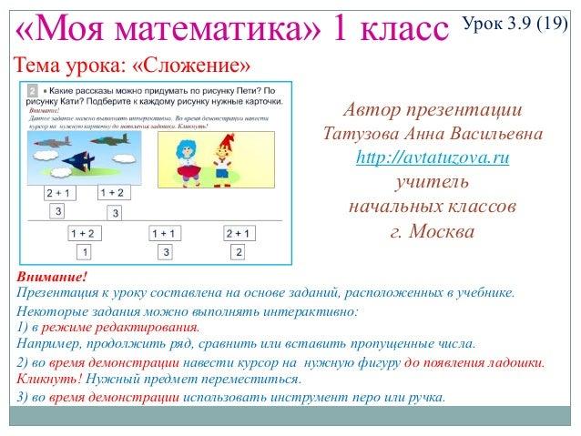 «Моя математика» 1 класс Урок 3.9 (19) Тема урока: «Сложение» Некоторые задания можно выполнять интерактивно: 1) в режиме ...