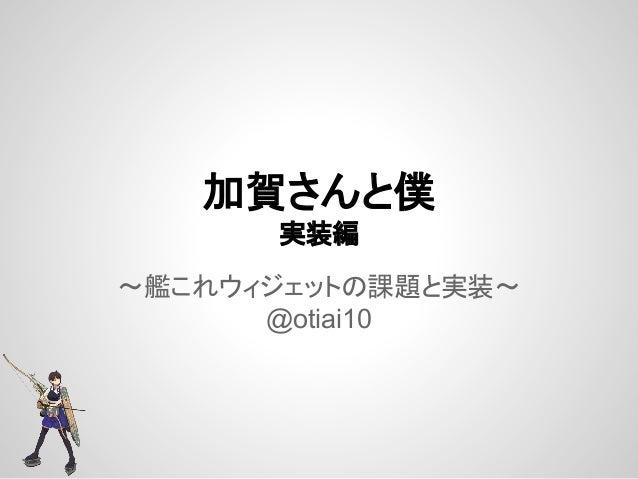 加賀さんと僕 実装編 〜艦これウィジェットの課題と実装〜 @otiai10
