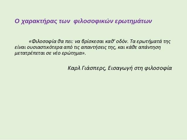Ο χαρακτήρας των φιλοσοφικών ερωτημάτων Η αναζήτηση των απαντήσεων σε φιλοσοφικά ερωτήματα θα διευρύνει τον πνευματικό μας...