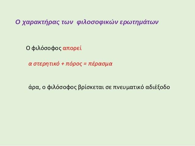 Ο χαρακτήρας των φιλοσοφικών ερωτημάτων Κάθε φορά που ο φιλόσοφος βρίσκεται σε αδιέξοδο, αναγκάζεται να οπισθοχωρήσει, ώσ...