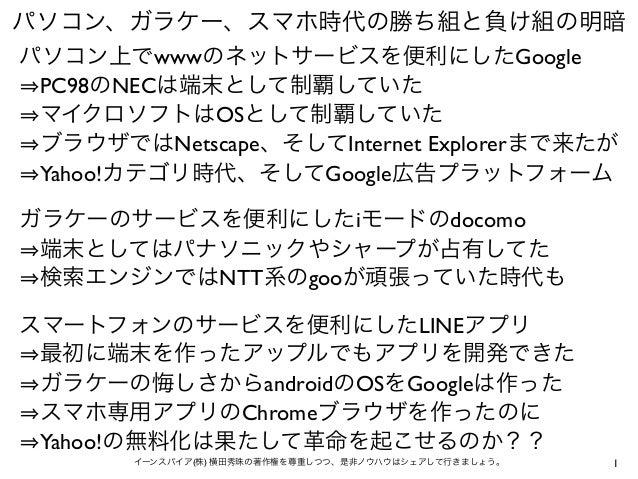 1イーンスパイア(株) 横田秀珠の著作権を尊重しつつ、是非ノウハウはシェアして行きましょう。 パソコン、ガラケー、スマホ時代の勝ち組と負け組の明暗 パソコン上でwwwのネットサービスを便利にしたGoogle PC98のNECは端末として制覇して...