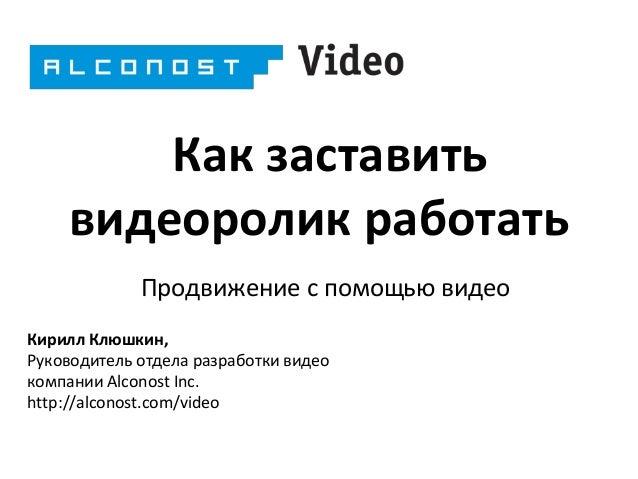 Как заставить видеоролик работать Продвижение с помощью видео Кирилл Клюшкин, Руководитель отдела разработки видео компани...