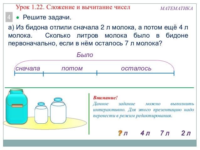 МАТЕМАТИКА Решите задачи.4 а) Из бидона отлили сначала 2 л молока, а потом ещѐ 4 л молока. Сколько литров молока было в би...