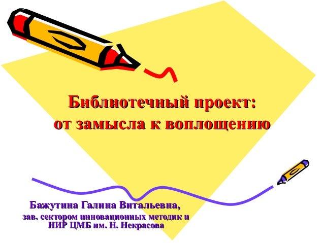 Библиотечный проект:Библиотечный проект: от замысла к воплощениюот замысла к воплощению Бажутина Галина Витальевна,Бажутин...