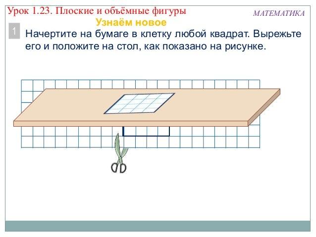 Начертите на бумаге в клетку любой квадрат. Вырежьте его и положите на стол, как показано на рисунке. МАТЕМАТИКА 1 Урок 1....