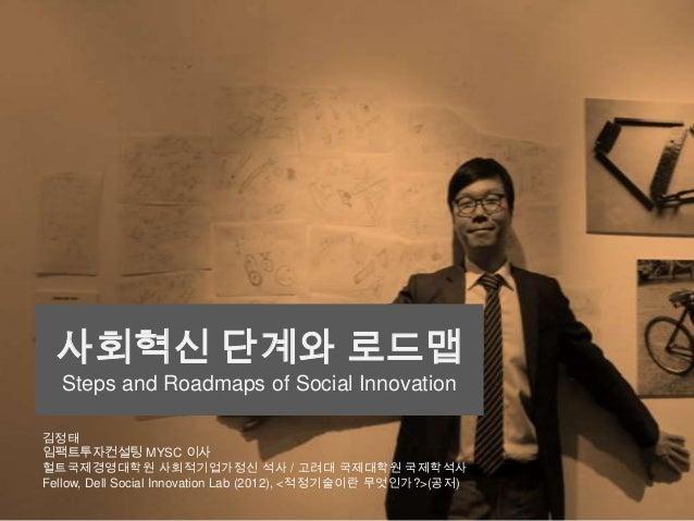 사회혁신 단계와 로드맵 Steps and Roadmaps of Social Innovation 김정태 임팩트투자컨설팅 MYSC 이사 헐트국제경영대학원 사회적기업가정신 석사 / 고려대 국제대학원 국제학석사 Fellow, ...