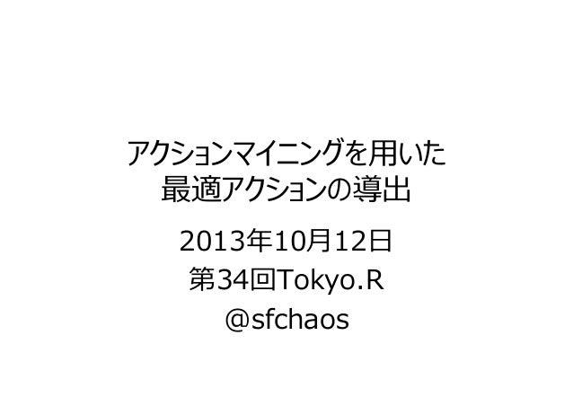 アクションマイニングを⽤いた 最適アクションの導出 2013年10⽉12⽇ 第34回Tokyo.R @sfchaos