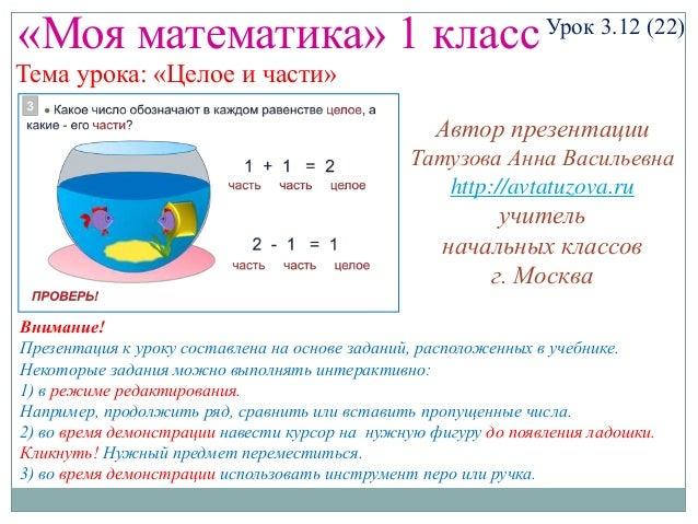 «Моя математика» 1 класс  Урок 3.12 (22)  Тема урока: «Целое и части»  Автор презентации Татузова Анна Васильевна http://a...