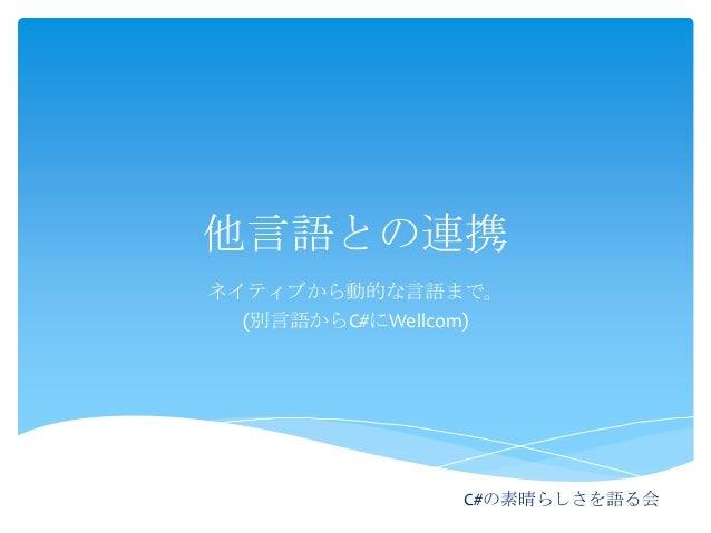 他言語との連携 ネイティブから動的な言語まで。 (別言語からC#にWellcom)  C#の素晴らしさを語る会