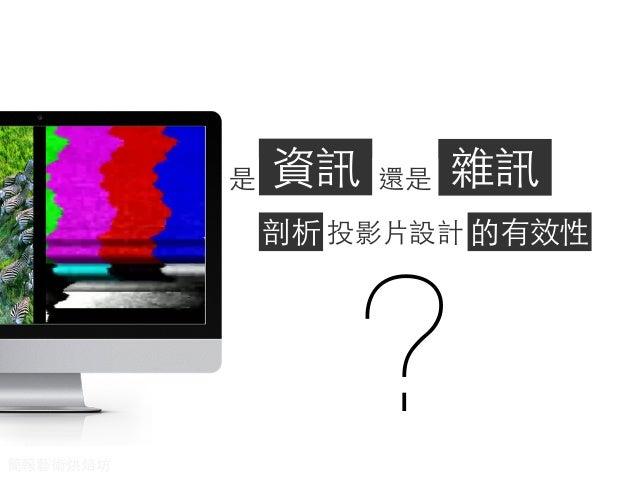 是  資訊  還是  雜訊  剖析 投影⽚片設計 的有效性  ?  簡報藝術烘焙坊