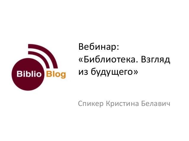 Вебинар: «Библиотека. Взгляд из будущего» Спикер Кристина Белавич
