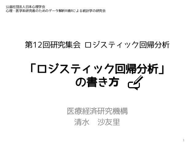 公益社団法人日本心理学会 心理・医学系研究者のためのデータ解析R境Rによる統計学の研究会  第12回研究集会 ロジスティック回帰分析  「ロジスティック回帰分析」 の書き⽅ 医療経済研究機構 清水 沙友里 1