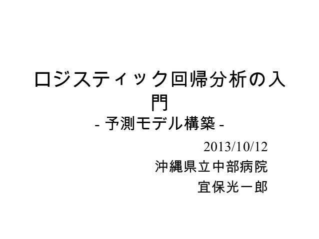 ロジスティック回帰分析の入 門 - 予測モデル構築 -  2013/10/12 沖縄県立中部病院 宜保光一郎