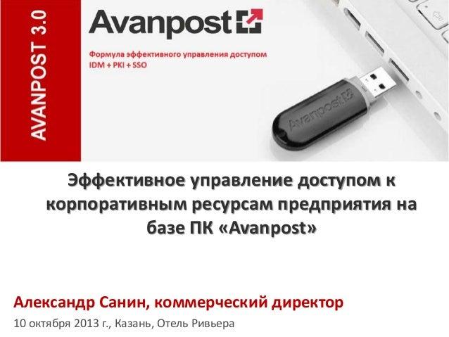Эффективное управление доступом к корпоративным ресурсам предприятия на базе ПК «Avanpost»  Александр Санин, коммерческий ...