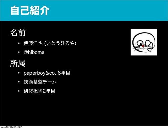 自己紹介 名前 • 伊藤洋也 (いとうひろや) • @hiboma 所属 • paperboy&co. 6年目 • 技術基盤チーム • 研修担当2年目  2013年10月16日水曜日