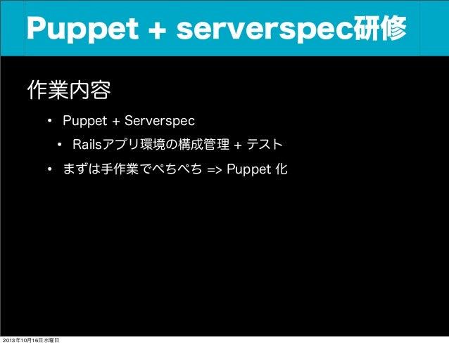 Puppet + serverspec研修 Puppet+Serverspec研修 作業内容 • Puppet + Serverspec • Railsアプリ環境の構成管理 + テスト • まずは手作業でぺちぺち => Puppet 化  20...