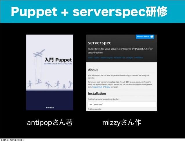 Puppet + serverspec研修  antipopさん著 2013年10月16日水曜日  mizzyさん作