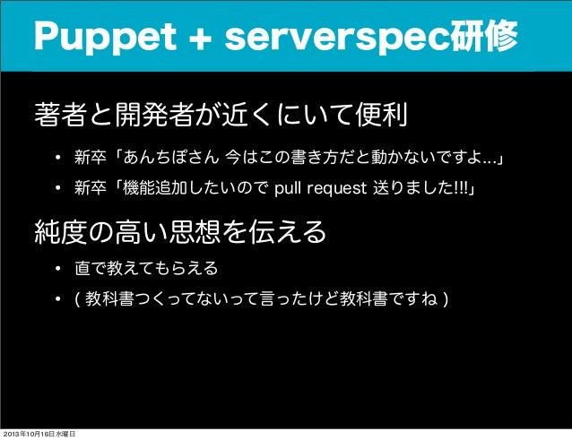 Puppet + serverspec研修 著者と開発者が近くにいて便利  • •  新卒「あんちぽさん 今はこの書き方だと動かないですよ...」 新卒「機能追加したいので pull request 送りました!!!」  純度の高い思想を伝える...